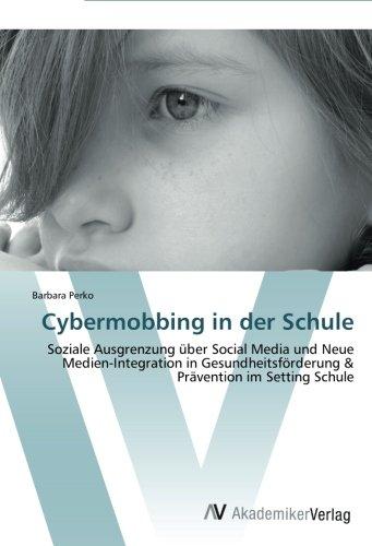 Read Online Cybermobbing in der Schule: Soziale Ausgrenzung über Social Media und Neue Medien-Integration in Gesundheitsförderung & Prävention im Setting Schule (German Edition) pdf epub