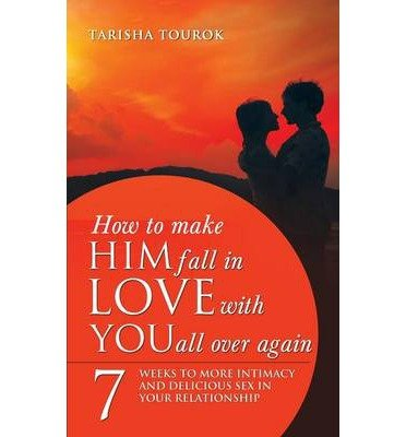 How to Make Him Fall in Love with You All Over Again: 7 Weeks to More Intimacy and Delicious Sex in Your Relationship (Paperback) - Common (Make Him Fall In Love All Over Again)
