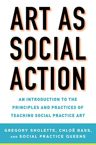 Art as Social Action: An Introduction to the Principles and Practices of Teaching Social Practice Art ()