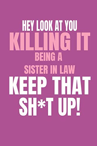 Hey, Look At You Killing It Being a Sister In Law, Keep That Sh*t Up!: Funny Gag Blank Lined Journal Notebook For Sister In Law