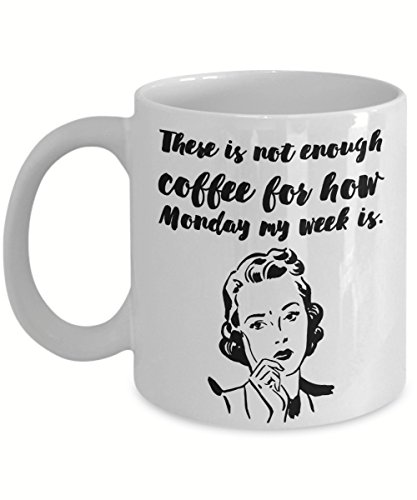 There Is Not Enough Coffee For How Monday My Week Is, Funny Gift, 11 oz Coffee Mug