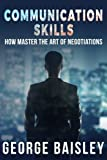 Communication Skills: How To Master The Art Of Negotiations (Communication Skills,Social Skills,Charisma,Conversation,Body Language,Confidence,Public Speaking) (Volume 3)