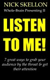 img - for LISTEN TO ME! 7 great ways to grab your audience by the throat when presenting and get their attention (Whole-Brain Publishing Book 2) book / textbook / text book