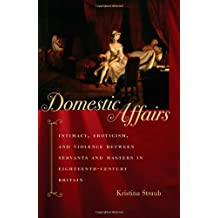 Domestic Affairs: Intimacy, Eroticism, and Violence between Servants and Masters in Eighteenth-Century Britain