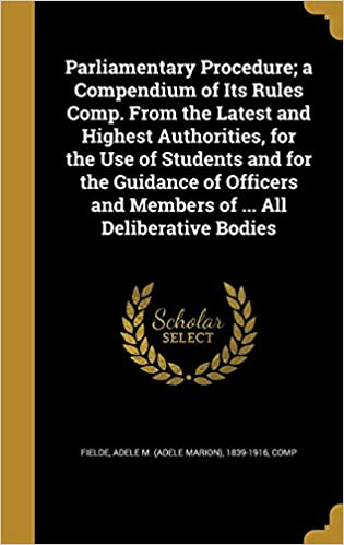 Parliamentary Procedure: a Compendium of Its Rules Comp. From the Latest and Highest Authorities, for the Use of Students and for the Guidance of Officers and Members of ... All Deliberative Bodies
