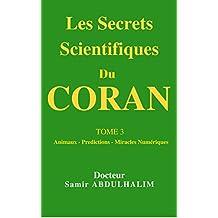 Les Secrets Scientifiques Du  CORAN: TOME 3  : Animaux - Histoire - Predictions - Miracles Numériques - Avis des Savants (French Edition)