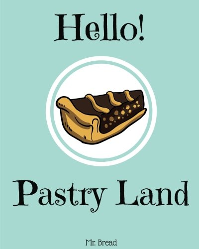 Hello! Pastry Land: Discover 500 Delicious Pastry Recipes Today (Puff Pastry Cookbook, French Pastry Cookbook, Best Pastry Book Best Pastry Cookbook, Puff Pastry Recipes) (Volume 1) by Mr. Bread