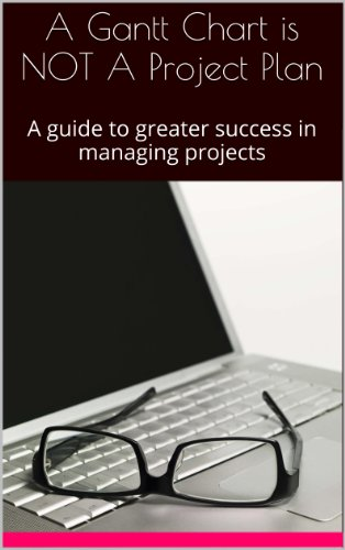 A Gantt Chart is NOT A Project Plan: A guide to greater success in managing projects