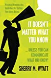 It Doesn't Matter What You Know (Unless You Can Communicate What You Know), Sherry Wyatt, 1475122969