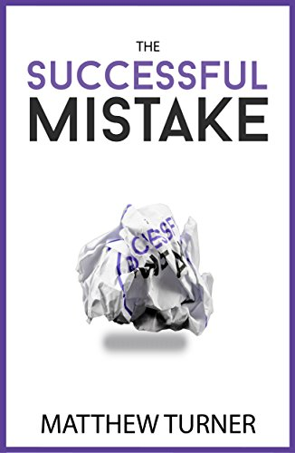 The Successful Mistake: How 163 of The World's Greatest Entrepreneurs Transform Failure Into Success by Matthew Turner