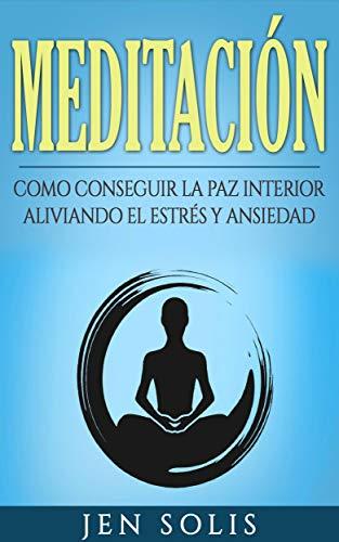 Meditación: Como conseguir la paz interior aliviando el Estrés y Ansiedad (Spanish Edition)