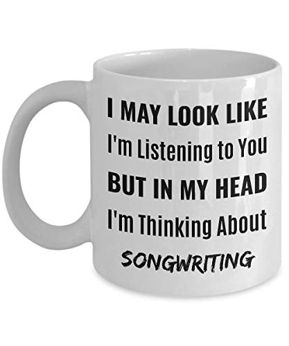SONGWRITER Coffee Mug - I May Look Like I'm Listening to You But In My Head I'm Thinking About Songwriting