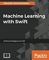 Machine Learning with Swift: Artificial Intelligence for iOS Front Cover