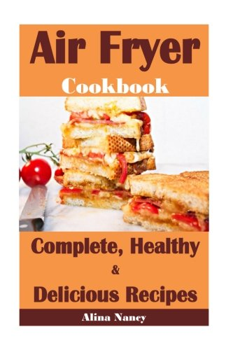 Air Fryer Cookbook: Complete, Healthy and Delicious Recipes(air fryer recipes cookbook,air fryer recipe book,air fryer recipes,air fryer cookbook healthy,air fryer vegan,vegan air fryer) (Volume 1) by Alina Nancy
