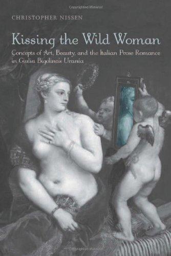 Kissing the Wild Woman: Concepts of Art, Beauty, and the Italian Prose Romance in Giulia Bigolina's Urania (Toronto Ital