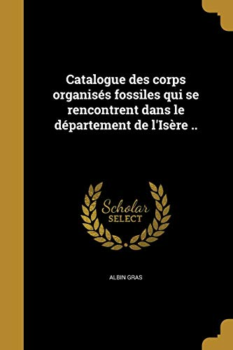 Catalogue Des Corps Organises Fossiles Qui Se Rencontrent Dans Le Departement de L'Isere .. (French - Collection Lisere