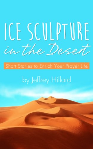 ICE SCULPTURE IN THE DESERT: Short Stories to Enrich Your Prayer Life