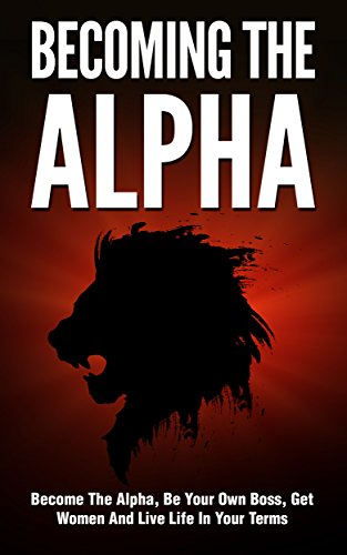 Becoming the Alpha: How To Become The Alpha, Be Your Own Boss, Get Women To Chase You, And Live Life On Your Terms (Alpha Male, Get Women, Success, Confidence, Dating)