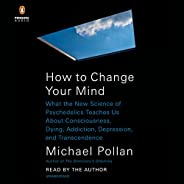 How to Change Your Mind: What the New Science of Psychedelics Teaches Us About Consciousness, Dying, Addiction