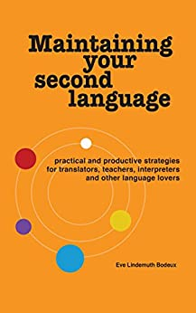Maintaining Your Second Language: practical and productive strategies for translators, teachers, interpreters and other language lovers by [Lindemuth Bodeux, Eve]