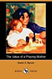 The Value of a Praying Mother, Isabel C. Byrum, 1406595527
