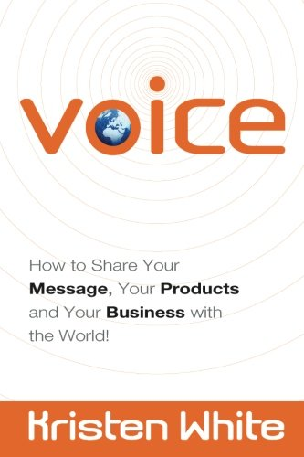 Voice: How to Share Your Message, Your Products and Your Business with the World! by Kristen White