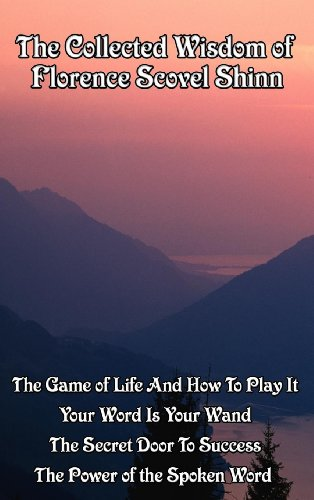 The Collected Wisdom of Florence Scovel Shinn: The Game of Life and How to Play It; Your Word Is Your Wand; The Secret Door to Success; The Power of the Spoken Word (Life Is A Game And How To Play It)
