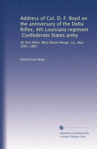 Address of Col. D. F. Boyd on the anniversary of the Delta Rifles, 4th Louisiana regiment, Confederate States army: At Port Allen, West Baton Rouge, La., May 20th, 1887