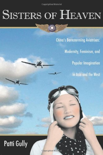 Sisters Of Heaven: China's Barnstorming Aviatrixes: Modernity, Feminism, And Popular Imagination In Asia And The West
