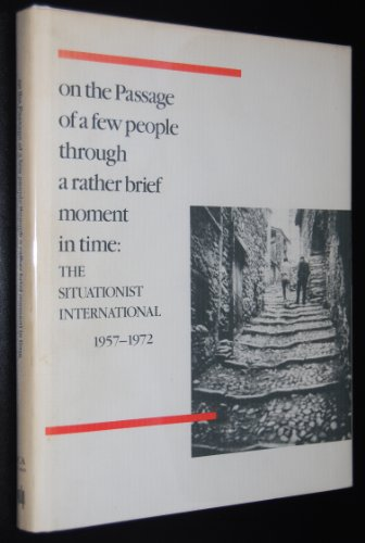 On the Passage of a Few People Through a Rather Brief Moment in Time: The Situationist International 1957-1972 (Inst of