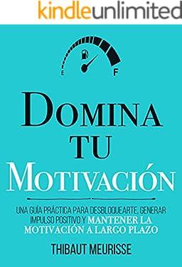 Domina Tu Motivación : Una guía práctica para desbloquearte, generar impulso positivo y mantener la motivación a largo plazo (Colección Domina Tu(s)... nº 2) (Spanish Edition)
