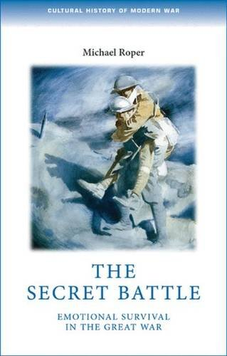 The Secret Battle: Emotional Survival in the Great War (Cultural History of Modern war)