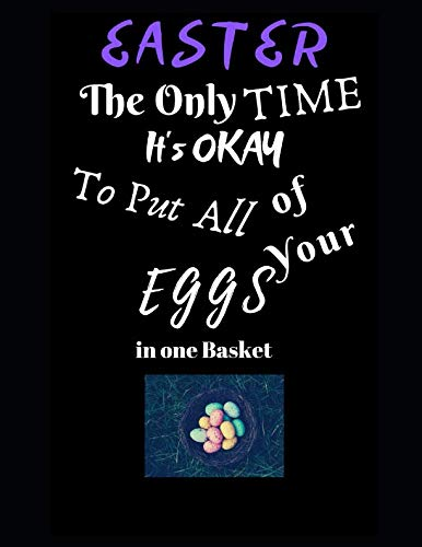 Easter The Only Time It's Okay To Put All Your Eggs in One Basket: Easter Egg Themed Journal - Large Size (8.5
