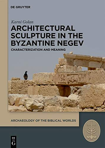 (Architectural Sculpture in the Byzantine Negev: Characterization and Meaning (Archaeology of the Biblical Worlds))