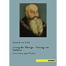 Georg der Baertige - Herzog von Sachsen: Sein Leben und Wirken (German Edition)