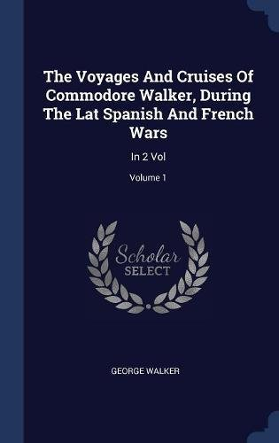 The Voyages And Cruises Of Commodore Walker, During The Lat Spanish And French Wars: In 2 Vol; Volume 1