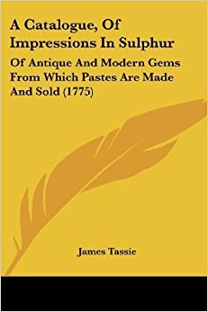 A Catalogue, Of Impressions In Sulphur: Of Antique And Modern Gems From Which Pastes Are Made And Sold (1775) by Tassie, James (2009)