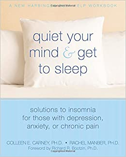 Quiet Your Mind and Get to Sleep: Solutions to Insomnia for Those with Depression, Anxiety, or Chronic Pain (New Harbinger Self-Help Workbook)