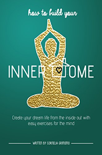 How to Build Your Inner Home: Create Your Dream Life From The Inside Out With Easy Exercises For The Mind