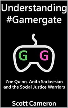 Understanding #Gamergate: Zoe Quinn, Anita Sarkeesian and the Social Justice Warriors by [Cameron, Scott]