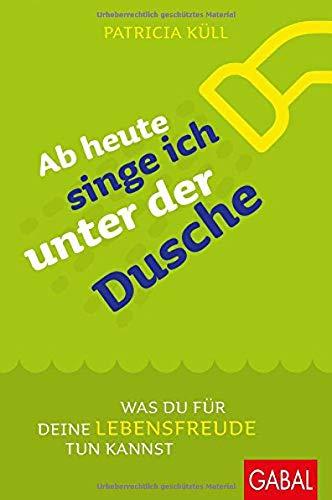 Ab heute singe ich unter der Dusche: Was du für deine Lebensfreude tun kannst (Dein Leben)