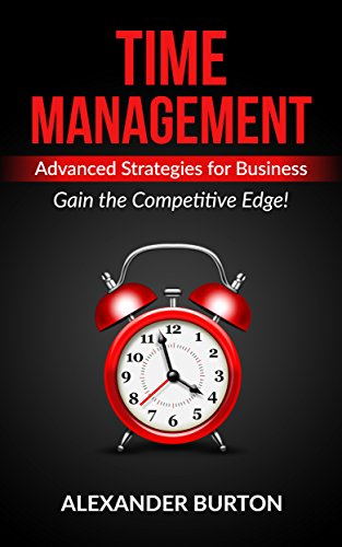 (Time Management: Advanced Strategies for Business - Gain the Competitive Edge! (Time management tips, time management skills, self discipline, success, ... happiness, productivity, motivation Book 2))