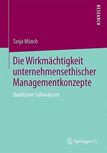 Die Wirkmächtigkeit unternehmensethischer Managementkonzepte: Qualitative Fallanalysen Taschenbuch – 21. Juli 2015 Tanja Münch Springer VS 365810564X SOCIAL SCIENCE / Methodology