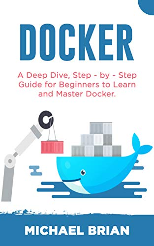 DOCKER: A Deep Dive, Step - By - Step Guide for Beginners to Learn and Master Docker Epub