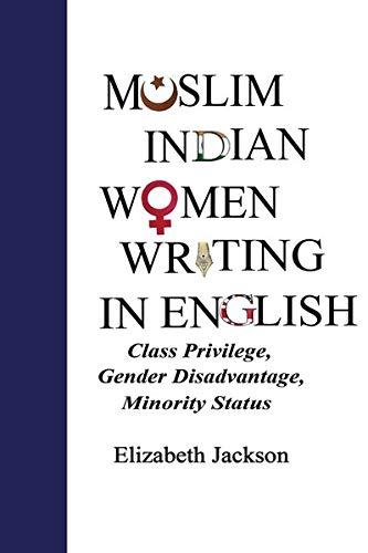 Muslim Indian Women Writing in English: Class Privilege, Gender Disadvantage, Minority Status