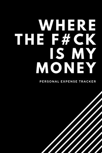 Where The F#uck Is My Money: Funny Budget, Bill, Expenses Tracker Notebook, Daily Financial Organizer Budget Book, Money Personal and Business Planner, Journal Planning Workbook, Expense Log Book