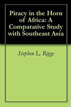 Piracy in the Horn of Africa: A Comparative Study with Southeast Asia by [Riggs, Stephen L.]