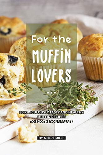 (For the Muffin Lovers: 30 Ridiculously Tasty and Healthy Muffin Recipes to Soothe your Palate)
