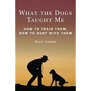 What the Dogs Taught Me: Observations and Suggestions That Will Make You a Better Hunter, Shooter, and Dog Owner