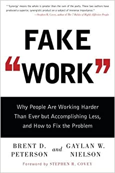 Fake Work: Why People Are Working Harder than Ever but Accomplishing Less, and How to Fix the Problem Reprint edition by Peterson, Brent D., Nielson, Gaylan W. (2014)